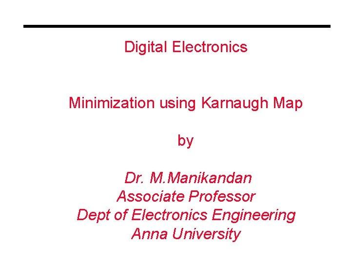 Digital Electronics Minimization using Karnaugh Map by Dr. M. Manikandan Associate Professor Dept of