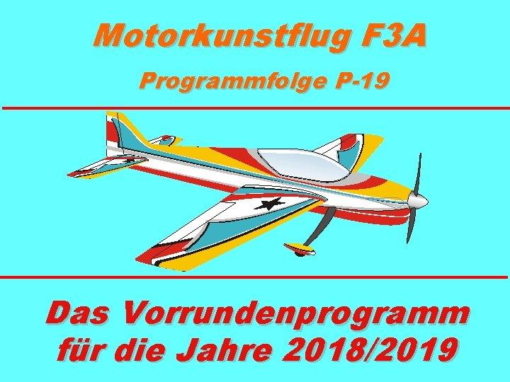 Motorkunstflug F 3 A Programmfolge P-19 Das Vorrundenprogramm für die Jahre 2018/2019