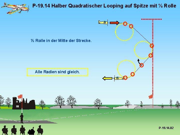 P-19. 14 Halber Quadratischer Looping auf Spitze mit ½ Rolle in der Mitte der