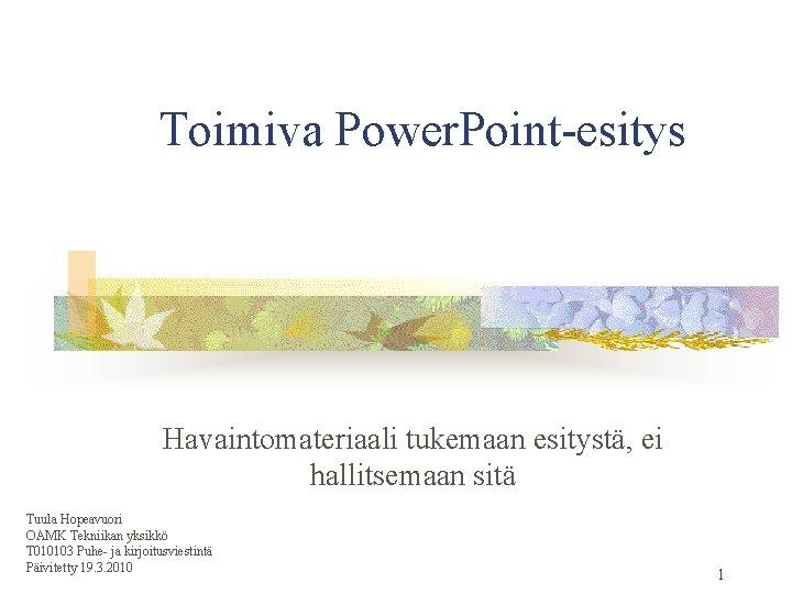 Toimiva Power. Point-esitys Havaintomateriaali tukemaan esitystä, ei hallitsemaan sitä Tuula Hopeavuori OAMK Tekniikan yksikkö