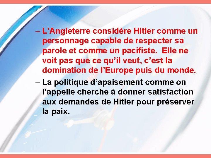 – L'Angleterre considère Hitler comme un personnage capable de respecter sa parole et comme