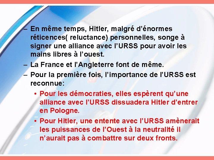 – En même temps, Hitler, malgré d'énormes réticences( reluctance) personnelles, songe à signer une