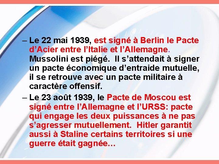 – Le 22 mai 1939, est signé à Berlin le Pacte d'Acier entre l'Italie