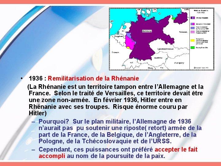 • 1936 : Remilitarisation de la Rhénanie (La Rhénanie est un territoire tampon