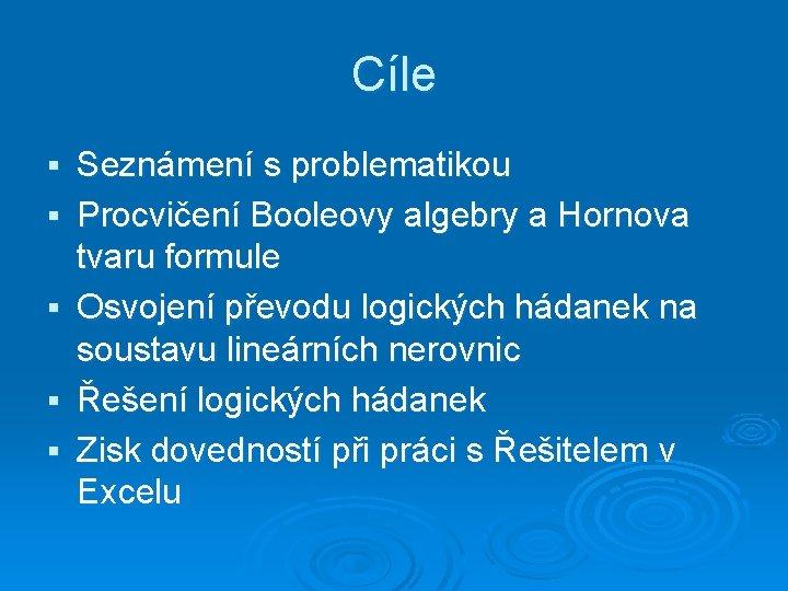 Cíle § § § Seznámení s problematikou Procvičení Booleovy algebry a Hornova tvaru formule