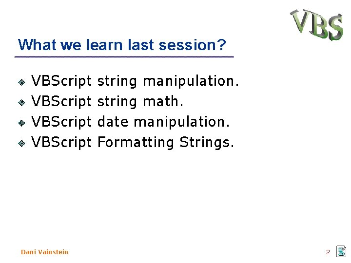 What we learn last session? VBScript string manipulation. VBScript string math. VBScript date manipulation.