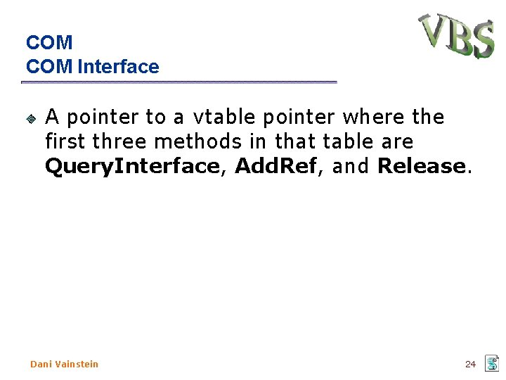COM Interface A pointer to a vtable pointer where the first three methods in