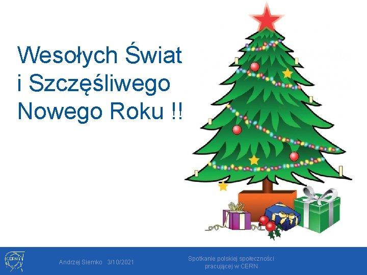 Wesołych Świat i Szczęśliwego Nowego Roku !!! Andrzej Siemko 3/10/2021 Spotkanie polskiej społeczności pracującej