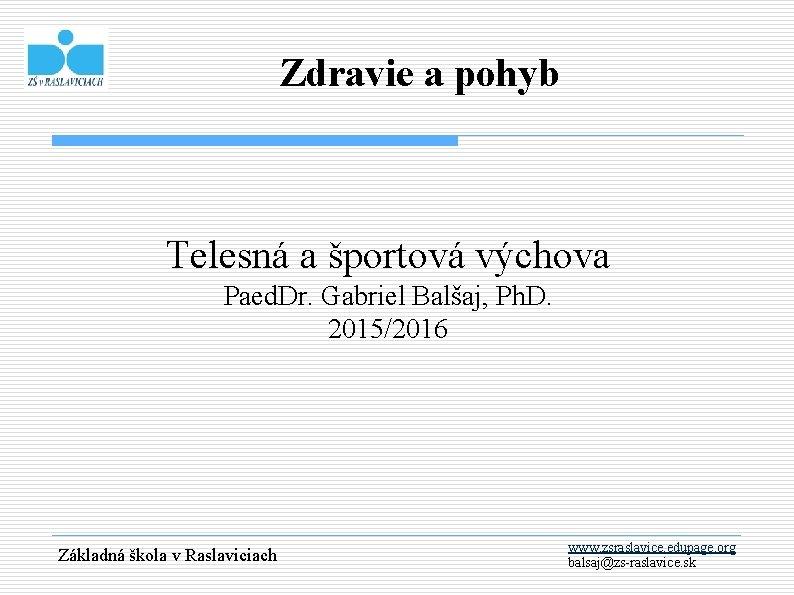 Zdravie a pohyb Telesná a športová výchova Paed. Dr. Gabriel Balšaj, Ph. D. 2015/2016