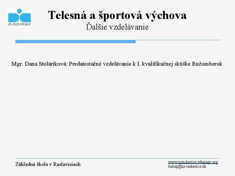 Telesná a športová výchova Ďalšie vzdelávanie Mgr. Dana Stoláriková: Predatestačné vzdelávanie k I. kvalifikačnej