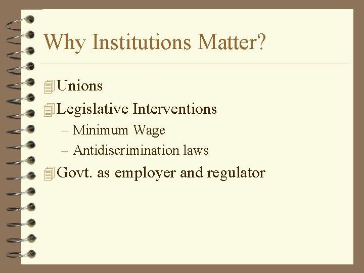 Why Institutions Matter? 4 Unions 4 Legislative Interventions – Minimum Wage – Antidiscrimination laws