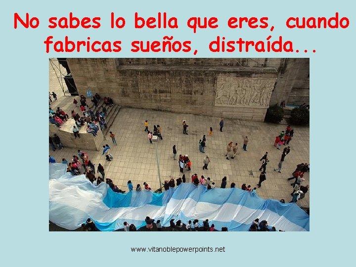 No sabes lo bella que eres, cuando fabricas sueños, distraída. . . www. vitanoblepowerpoints.