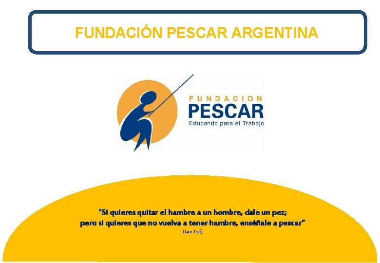 """FUNDACIÓN PESCAR ARGENTINA """"Si quieres quitar el hambre a un hombre, dale un pez;"""
