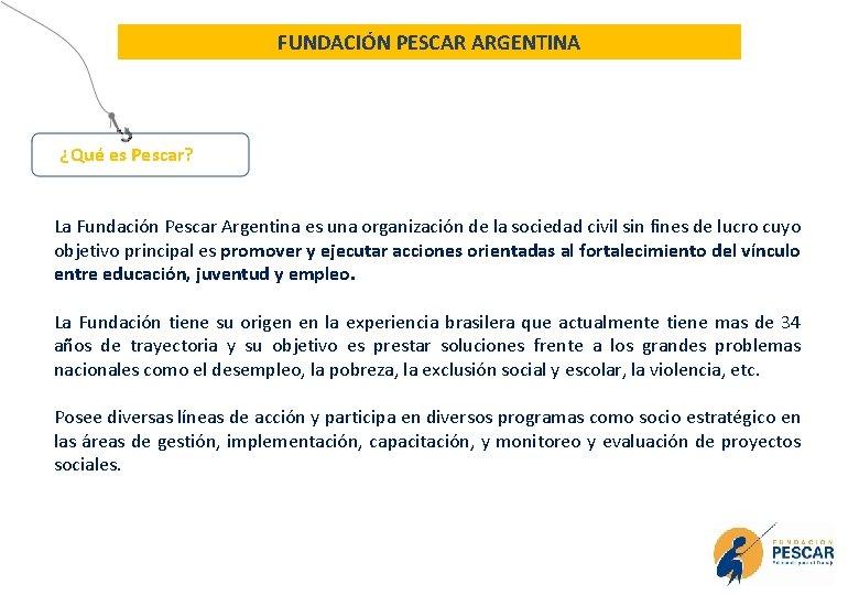 FUNDACIÓN PESCAR ARGENTINA ¿Qué es Pescar? La Fundación Pescar Argentina es una organización de