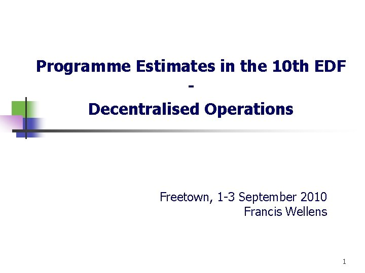 Programme Estimates in the 10 th EDF Decentralised Operations Freetown, 1 -3 September 2010