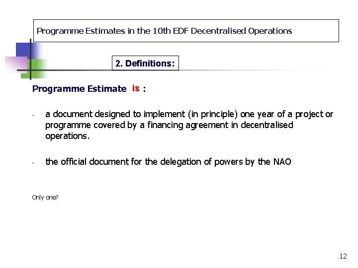 Programme Estimates in the 10 th EDF Decentralised Operations 2. Definitions: Programme Estimate is