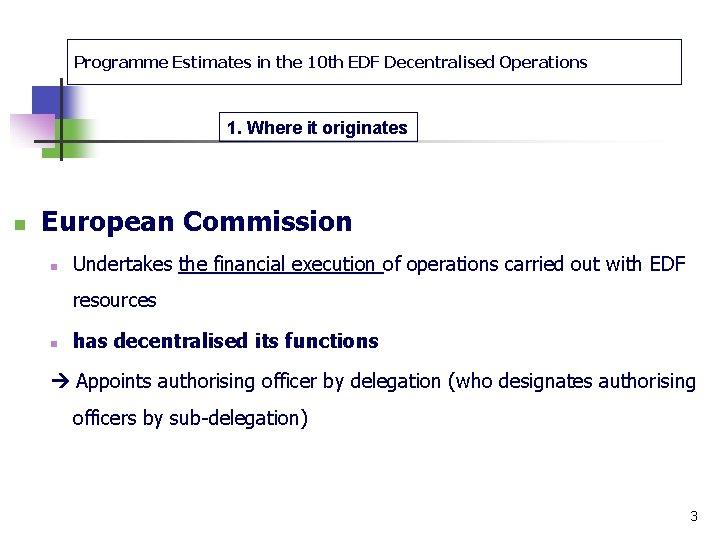 Programme Estimates in the 10 th EDF Decentralised Operations 1. Where it originates n