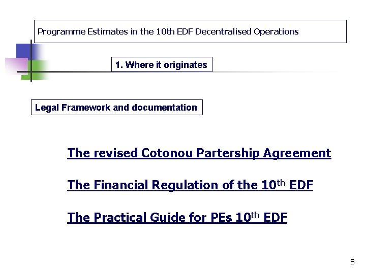 Programme Estimates in the 10 th EDF Decentralised Operations 1. Where it originates Legal