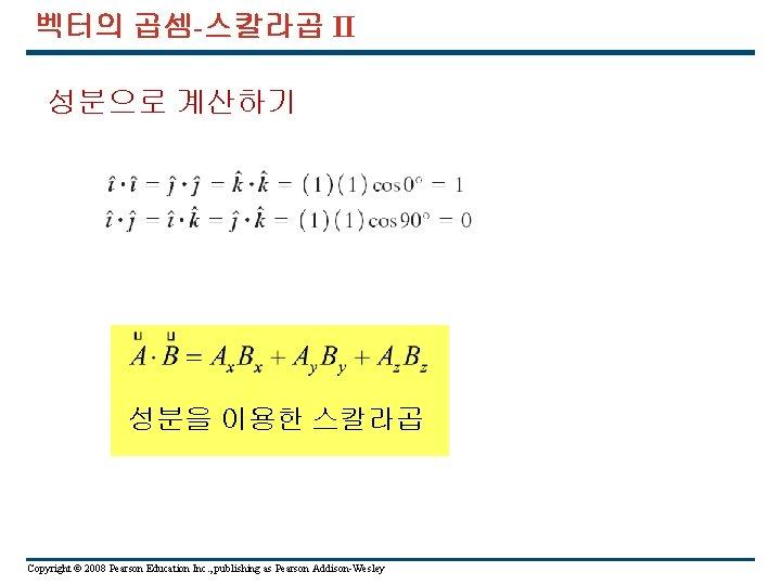 벡터의 곱셈-스칼라곱 II 성분으로 계산하기 성분을 이용한 스칼라곱 Copyright © 2008 Pearson Education Inc.