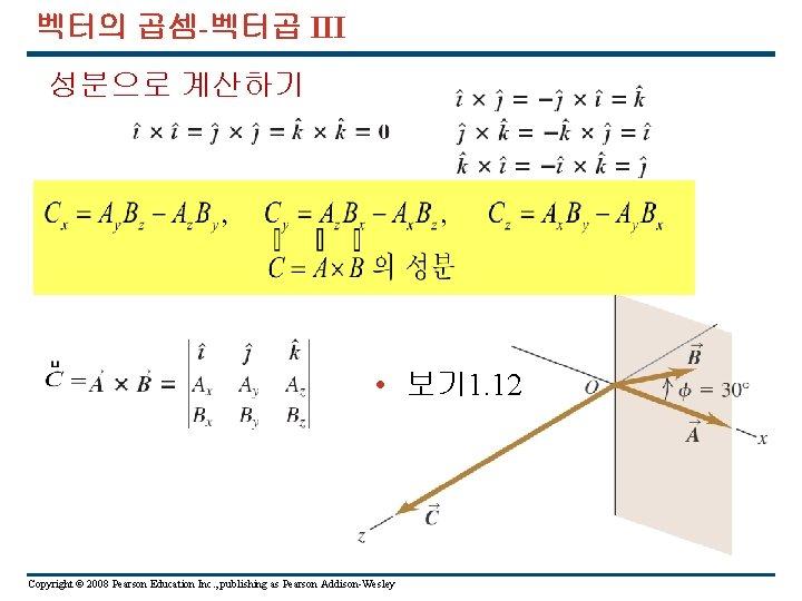 벡터의 곱셈-벡터곱 III 성분으로 계산하기 • 보기 1. 12 Copyright © 2008 Pearson Education