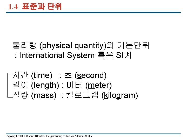 1. 4 표준과 단위 물리량 (physical quantity)의 기본단위 : International System 혹은 SI계 시간
