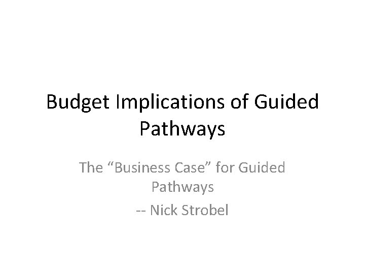 """Budget Implications of Guided Pathways The """"Business Case"""" for Guided Pathways -- Nick Strobel"""