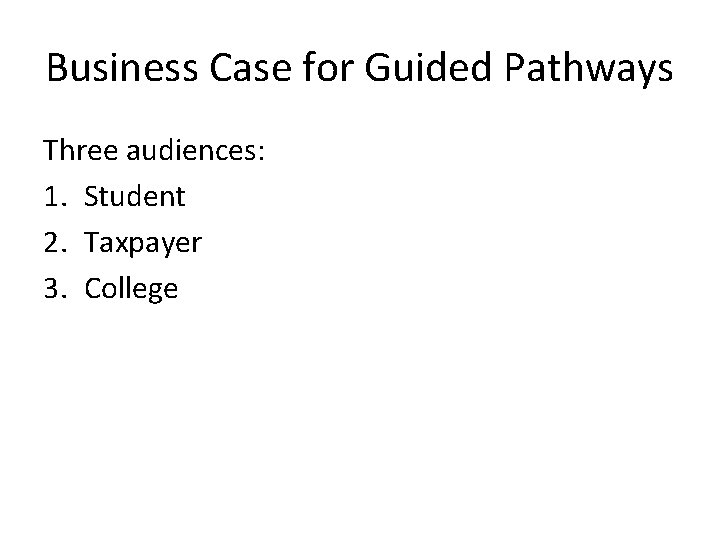 Business Case for Guided Pathways Three audiences: 1. Student 2. Taxpayer 3. College
