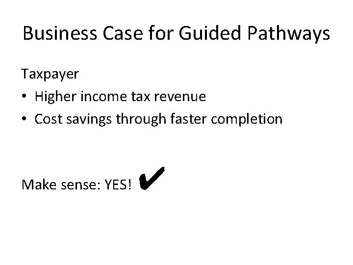 Business Case for Guided Pathways Taxpayer • Higher income tax revenue • Cost savings