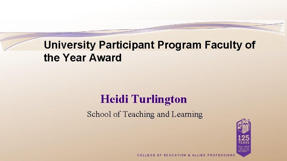University Participant Program Faculty of the Year Award Heidi Turlington School of Teaching and