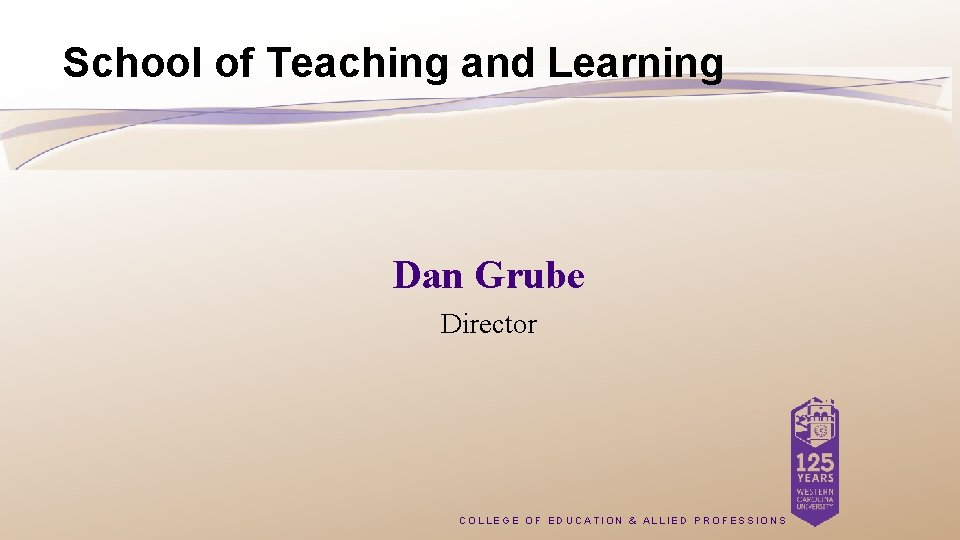 School of Teaching and Learning Dan Grube Director COLLEGE OF EDUCATION & ALLIED PROFESSIONS