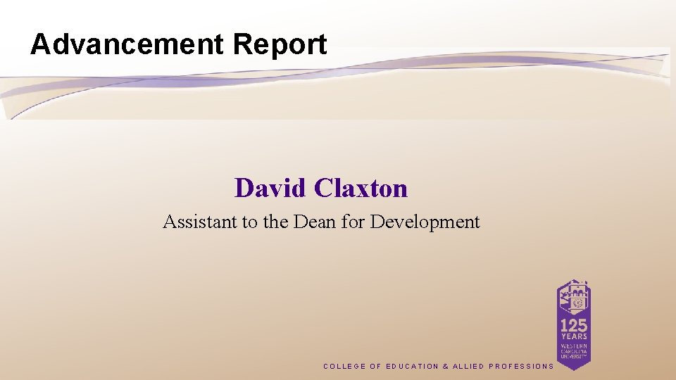 Advancement Report David Claxton Assistant to the Dean for Development COLLEGE OF EDUCATION &