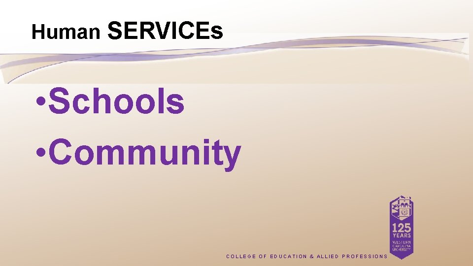 Human SERVICEs • Schools • Community COLLEGE OF EDUCATION & ALLIED PROFESSIONS