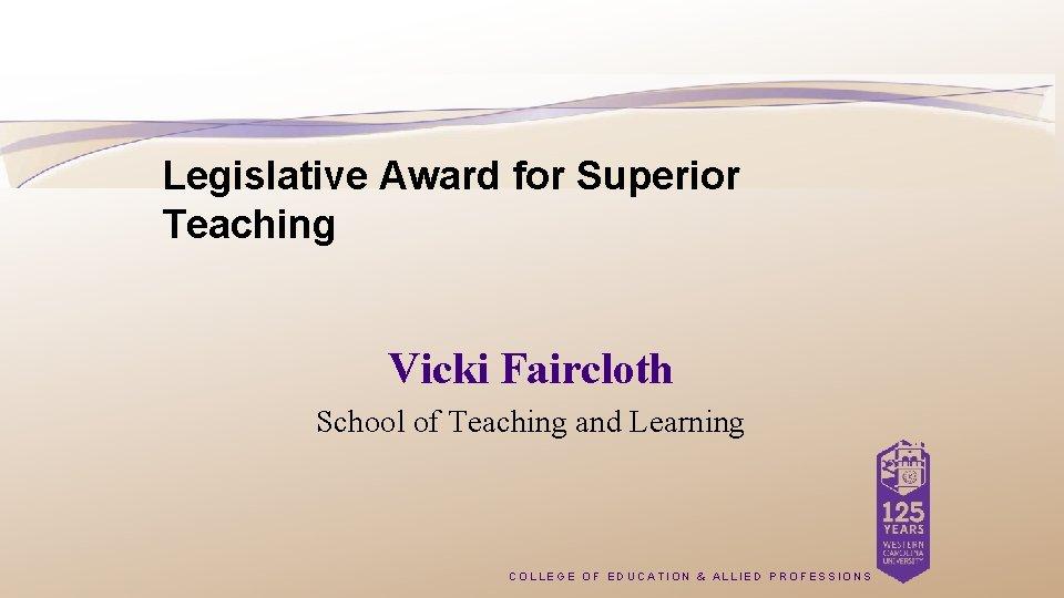 Legislative Award for Superior Teaching Vicki Faircloth School of Teaching and Learning COLLEGE OF