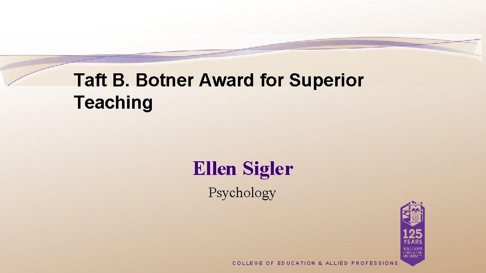 Taft B. Botner Award for Superior Teaching Ellen Sigler Psychology COLLEGE OF EDUCATION &