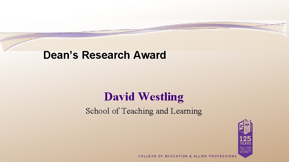 Dean's Research Award David Westling School of Teaching and Learning COLLEGE OF EDUCATION &