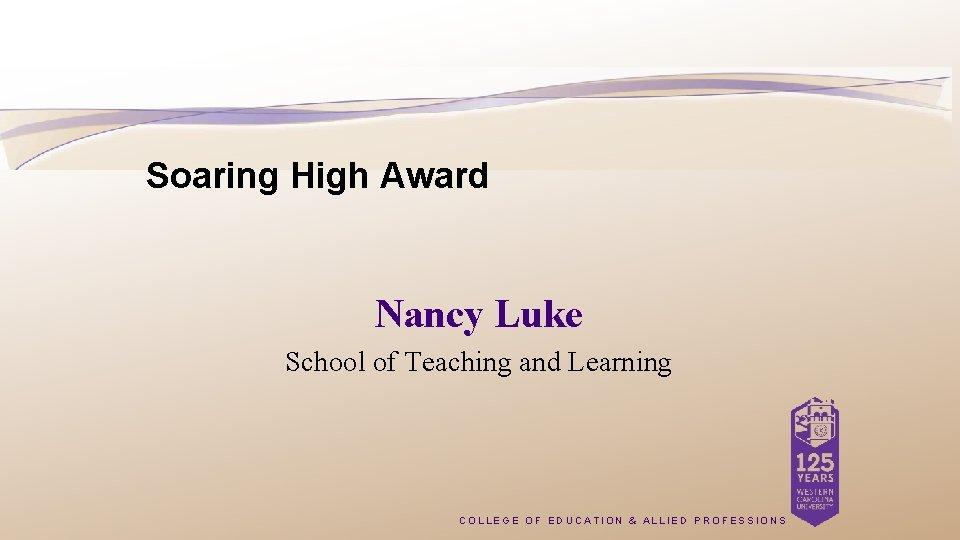 Soaring High Award Nancy Luke School of Teaching and Learning COLLEGE OF EDUCATION &
