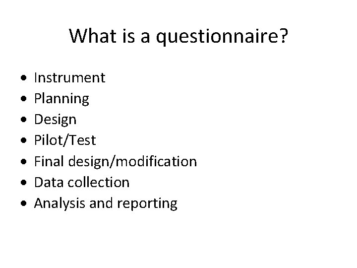 What is a questionnaire? Instrument Planning Design Pilot/Test Final design/modification Data collection Analysis and