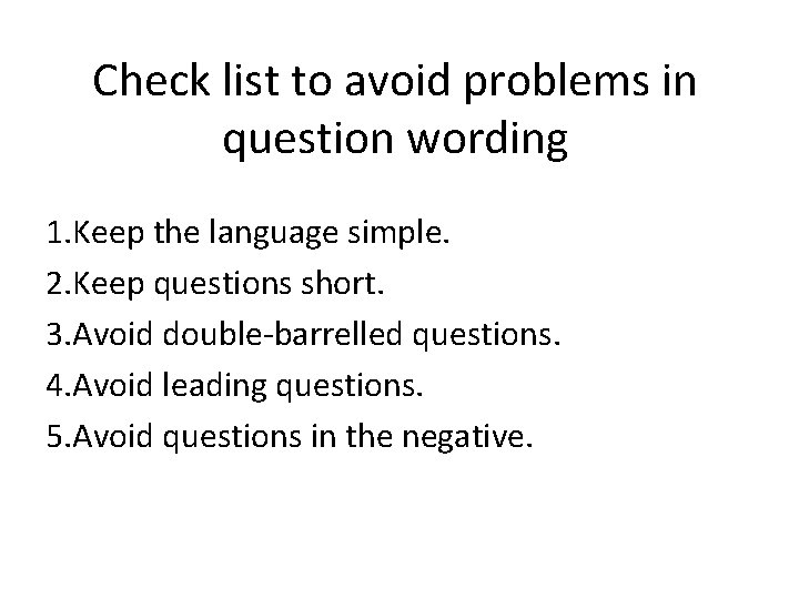Check list to avoid problems in question wording 1. Keep the language simple. 2.