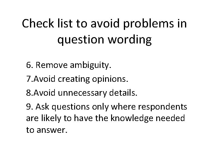Check list to avoid problems in question wording 6. Remove ambiguity. 7. Avoid creating