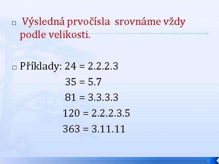 � Výsledná prvočísla srovnáme vždy podle velikosti. Příklady: 24 = 2. 2. 2. 3