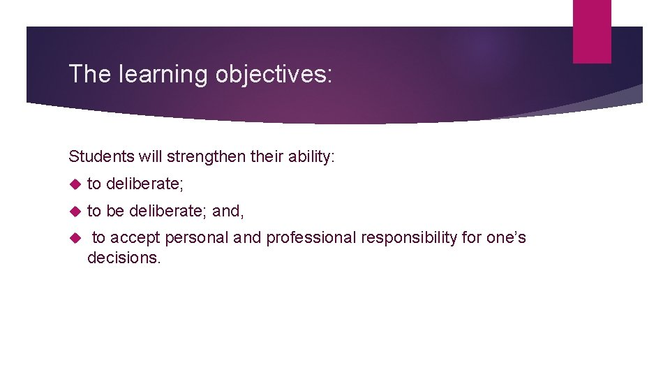 The learning objectives: Students will strengthen their ability: to deliberate; to be deliberate; and,