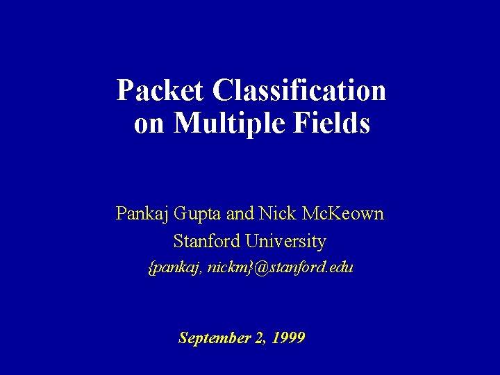 Packet Classification on Multiple Fields Pankaj Gupta and Nick Mc. Keown Stanford University {pankaj,