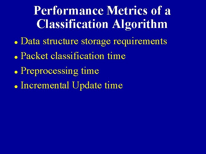Performance Metrics of a Classification Algorithm Data structure storage requirements l Packet classification time