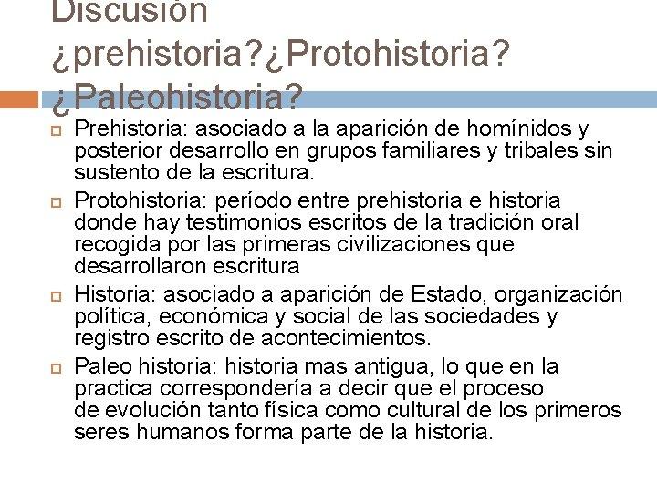 Discusión ¿prehistoria? ¿Protohistoria? ¿Paleohistoria? Prehistoria: asociado a la aparición de homínidos y posterior desarrollo