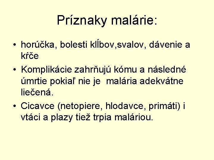 Príznaky malárie: • horúčka, bolesti klĺbov, svalov, dávenie a kŕče • Komplikácie zahrňujú kómu