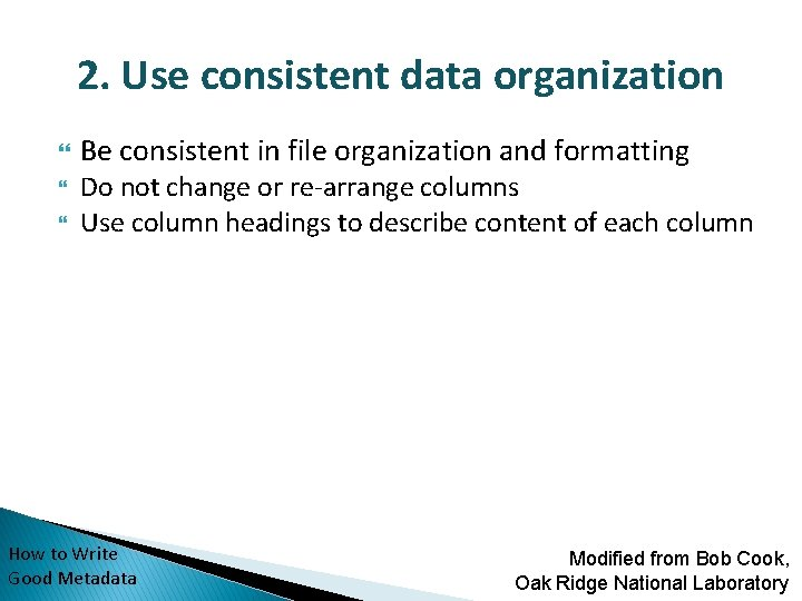 2. Use consistent data organization Be consistent in file organization and formatting Do not
