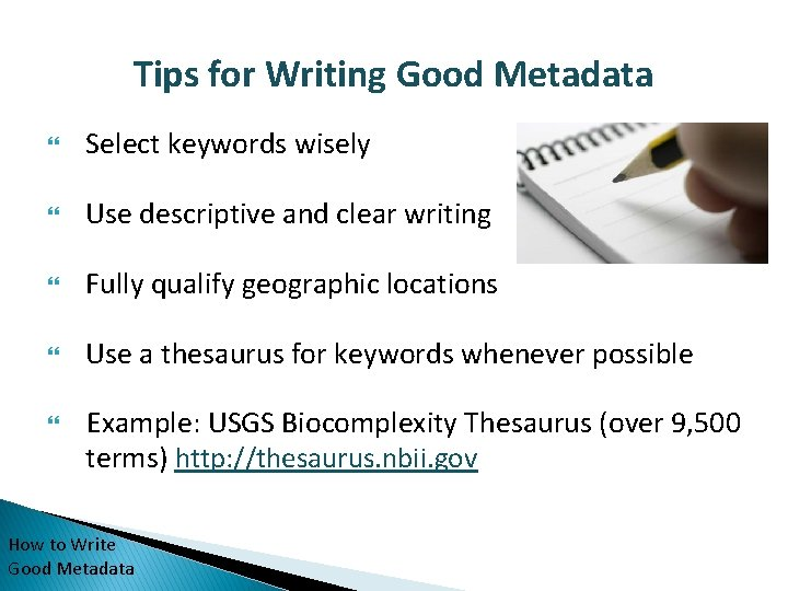 Tips for Writing Good Metadata Select keywords wisely Use descriptive and clear writing Fully