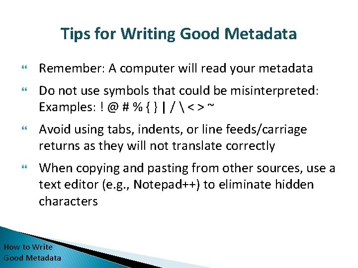 Tips for Writing Good Metadata Remember: A computer will read your metadata Do not