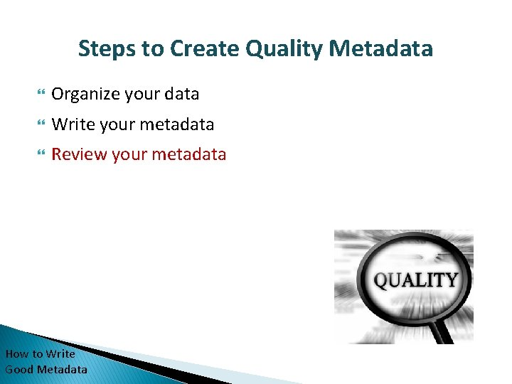 Steps to Create Quality Metadata Organize your data Write your metadata Review your metadata