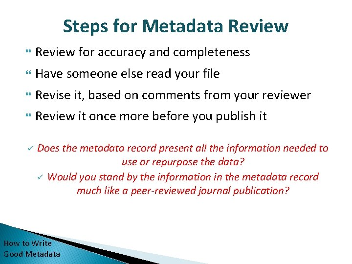 Steps for Metadata Review for accuracy and completeness Have someone else read your file